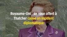 Royaume-Uni : un vase offert à Thatcher cause un incident diplomatique