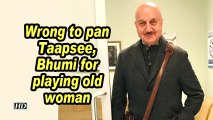 Anupam Kher: Wrong to pan Taapsee, Bhumi for playing old woman