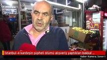İstanbul-4 kardeşin şüpheli ölümü alışveriş yaptıkları bakkal konuştu