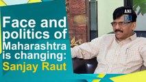 Face and politics of Maharashtra is changing: Sanjay Raut