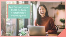 Best Places to Invest P100K (To Begin Your Journey to Becoming Rich)