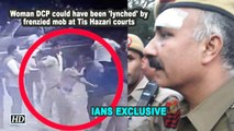 Woman DCP could have been 'lynched' by frenzied mob at Tis Hazari courts: Special Branch