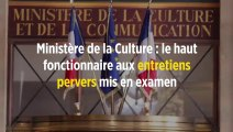 Ministère de la Culture : le haut fonctionnaire aux entretiens pervers mis en examen
