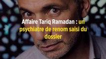 Affaire Tariq Ramadan : un psychiatre de renom saisi du dossier
