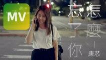 唐芯 Tangxin《怎麼忘了你》Official MV 【HD】