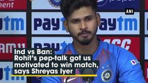 Ind vs Ban: Rohit's pep talk got us motivated to win match, says Shreyas Iyer