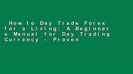 How to Day Trade Forex for a Living: A Beginner s Manual for Day Trading Currency – Proven