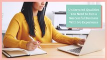 Underrated Qualities You Need to Run a Successful Business With No Experience