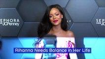 Rihanna Needs Balance in Her Life