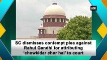 SC dismisses contempt plea against Rahul Gandhi for attributing 'chowkidar chor hai' to court