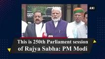 This is 250th Parliament session of Rajya Sabha: PM Modi