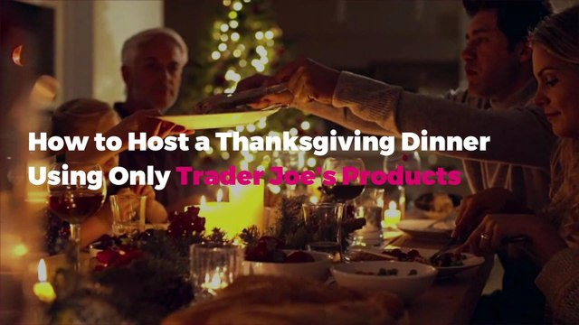 How to Host a Thanksgiving Dinner Using Only Trader Joe's Products