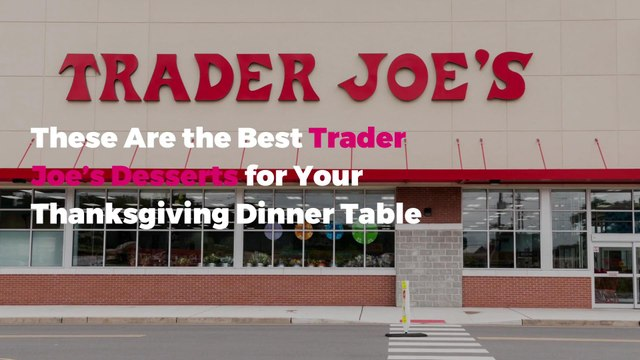 These Are the Best Trader Joe's Desserts for Your Thanksgiving Dinner Table