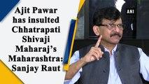 Ajit Pawar has insulted Chhatrapati Shivaji Maharaj's Maharashtra: Sanjay Raut