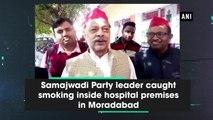 Samajwadi Party leader caught smoking inside hospital premises in Moradabad