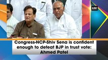 Congress-NCP-Shiv Sena is confident enough to defeat BJP in trust vote: Ahmed Patel