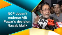 NCP doesn't endorse Ajit Pawar's decision Nawab Malik