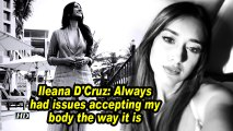 Ileana D'Cruz: Always had issues accepting my body the way it is