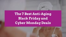 The 7 Best Anti-Aging Black Friday and Cyber Monday Deals