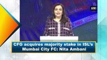 CFG acquires majority stake in ISL's Mumbai City FC: Nita Ambani