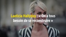 Laeticia Hallyday : « On a tous besoin de se reconstruire »