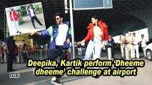 Deepika, Kartik perform 'Dheeme dheeme' challenge at airport