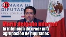 Mario delgado informó la intención de crear una agrupación de diputados
