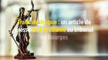 Trafic de drogue : un article de presse crée la zizanie au tribunal de Bourges