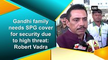 Gandhi family needs SPG cover for security due to high threat: Robert Vadra