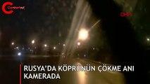 Rusya'da köprünün çökme anı kamerada