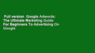 Full version  Google Adwords: The Ultimate Marketing Guide For Beginners To Advertising On Google