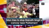 Man tries to stop Rajnath Singh's convoy near Parliament