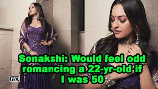 Sonakshi: Would feel odd romancing a 22-yr-old if I was 50