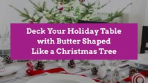 Deck Your Holiday Table with Butter Shaped Like a Christmas Tree