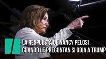 La respuesta de Nancy Pelosi cuando le preguntan si odia a Donald Trump