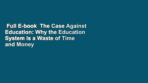 Full E-book  The Case Against Education: Why the Education System Is a Waste of Time and Money