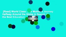 [Read] World Class: One Mother's Journey Halfway Around the Globe in Search of the Best Education