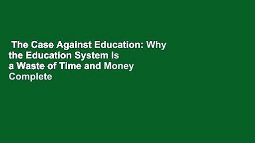 The Case Against Education: Why the Education System Is a Waste of Time and Money Complete