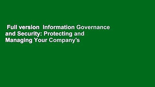 Full version  Information Governance and Security: Protecting and Managing Your Company's