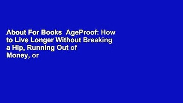 About For Books  AgeProof: How to Live Longer Without Breaking a Hip, Running Out of Money, or