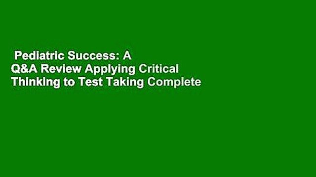 Pediatric Success: A Q&A Review Applying Critical Thinking to Test Taking Complete