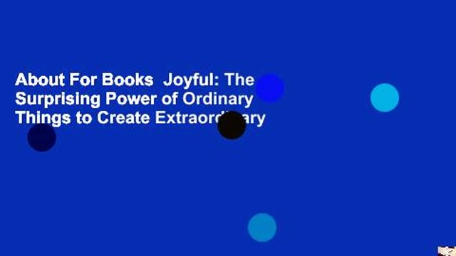 About For Books  Joyful: The Surprising Power of Ordinary Things to Create Extraordinary