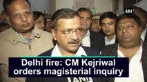 Delhi fire: CM Kejriwal orders magisterial inquiry