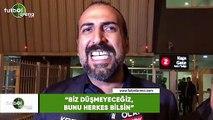 """Mustafa Tokgöz: """"Biz düşmeyeceğiz, bunu herkes bilsin"""""""