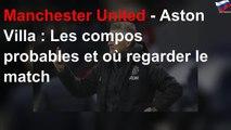 Manchester United - Aston Villa : Les compos probables et où regarder le match