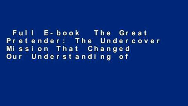 Full E-book  The Great Pretender: The Undercover Mission That Changed Our Understanding of