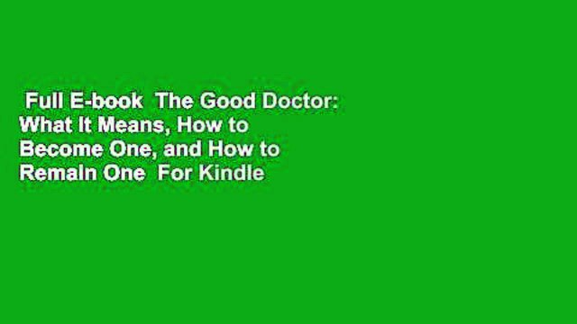 Full E-book  The Good Doctor: What It Means, How to Become One, and How to Remain One  For Kindle