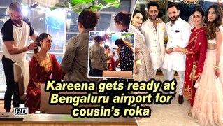 Kareena gets ready at Bengaluru airport for cousin's roka