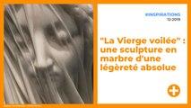 """""""La Vierge voilée"""" : une sculpture en marbre d'une légèreté absolue"""