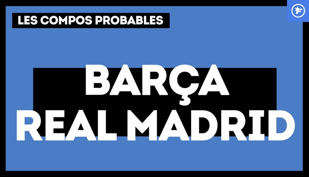 FC Barcelone - Real Madrid : les compositions probables